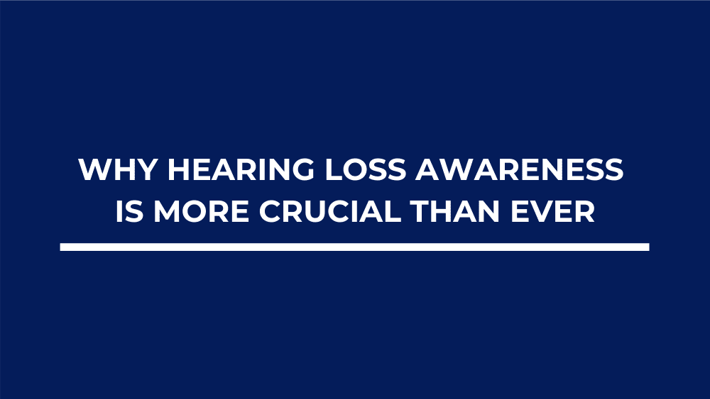 Why Hearing Loss Awareness is More Crucial Than Ever